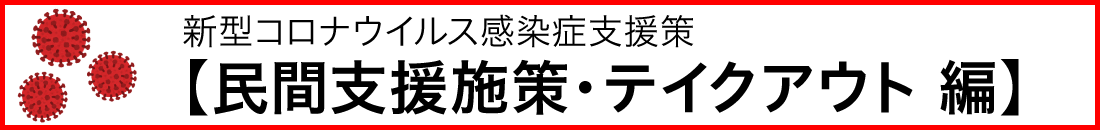 (随時更新)新型コロナウイルス感染症支援策について【民間支援施策・テイクアウト 編】